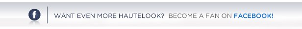Want even more HauteLook? Become a Fan on Facebook