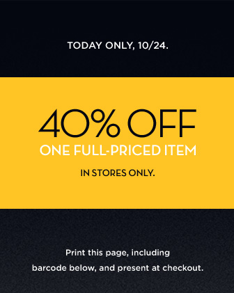 TODAY ONLY, 10/24 | 40% OFF ONE FULL-PRICED ITEM | IN STORES ONLY | PRINT THIS PAGE, INCLUDING BARCODE BELOW, AND PRESENT AT CHECKOUT.