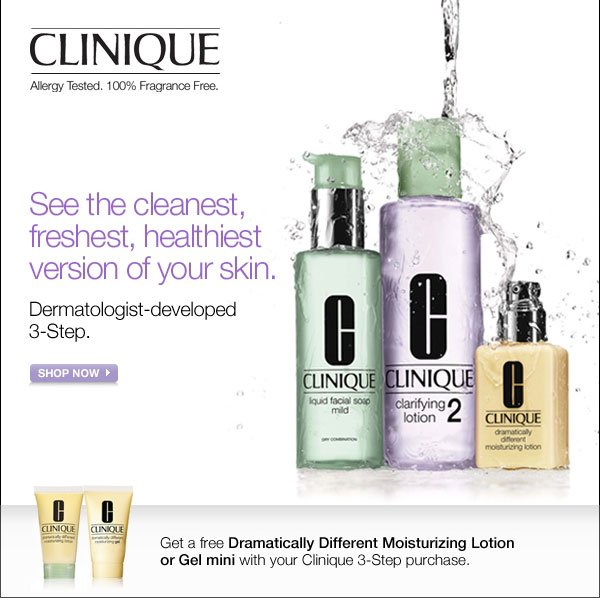 Clinique - Allergy Tested. 100% Fragrance Free. See the cleanest, freshest, healthiest version of your skin. Dermatologist-developed, 3-Step. Shop Now. Get a free Dramatically Different Moisturizing Lotion or Gel mini with your Clinique 3-Step purchase.