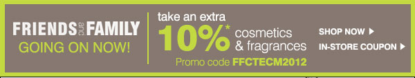 Friends & Family Going on Now! Take an extra 10%* OFF cosmetics & fragrances - Promo code: FFCTECM2012. Shop Now | In-Store Coupon