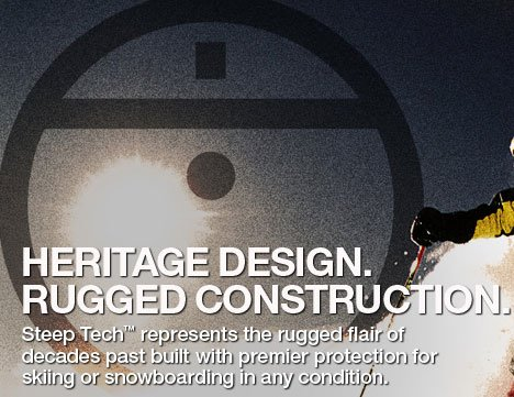 HERITAGE DESIGN. RUGGED CONSTRUCTION. STEEP TECH™ REPRESENTS THE RUGGED FLAIR OF DECADES PAST BUILT WITH PREMIER PROTECTION FOR SKIING OR SNOWBOARDING IN ANY CONDITION.