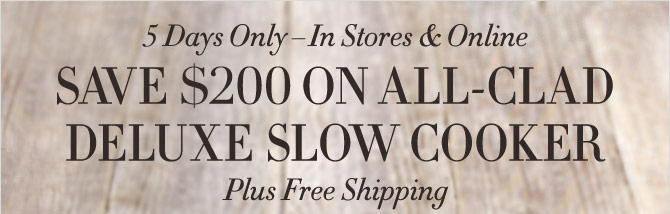 5 DAYS ONLY – IN STORES & ONLINE - SAVE $200 ON ALL-CLAD DELUXE SLOW COOKER - PLUS FREE SHIPPING