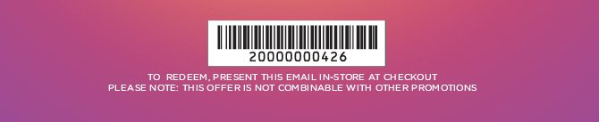 TO REDEEM, PRESENT THIS EMAIL IN–STORE AT CHECKOUT PLEASE NOTE: THIS OFFER IS NOT COMBINABLE WITH OTHER PROMOTIONS