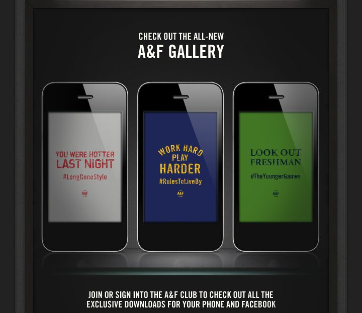 CHECK OUT THE ALL–NEW A&F GALLERY          JOIN OR SIGN INTO THE A&F CLUB TO CHECK OUT ALL THE EXCLUSIVE  DOWNLOADS FOR YOUR PHONE AND FACEBOOK