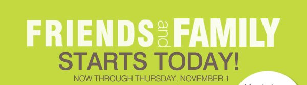 Friends and Family Starts Today! Now through  Thursday, November 1.