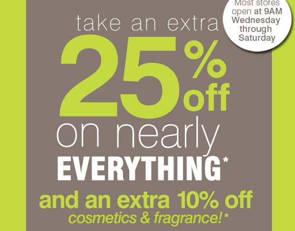 Most stores open at 9AM Wednesday through  Saturday. Take an extra 25% off on nearly everything* and an extra 10% off cosmetics & fragrance!*