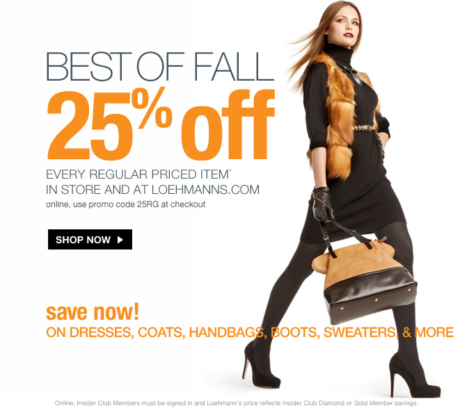 always free shipping  on all orders over $1OO*  Best of fall 25% off every regular priced item*  in store and at loehmanns.com online, use promo code 25RG at checkout  Shop now  save now!  on dresses, coats, handbags, boots, sweaters, & more