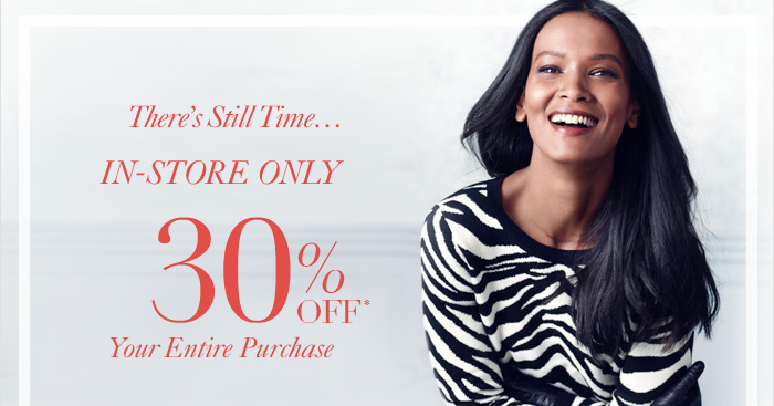 There's Still Time... IN–STORE ONLY  30% Off* Your Entire Purchase