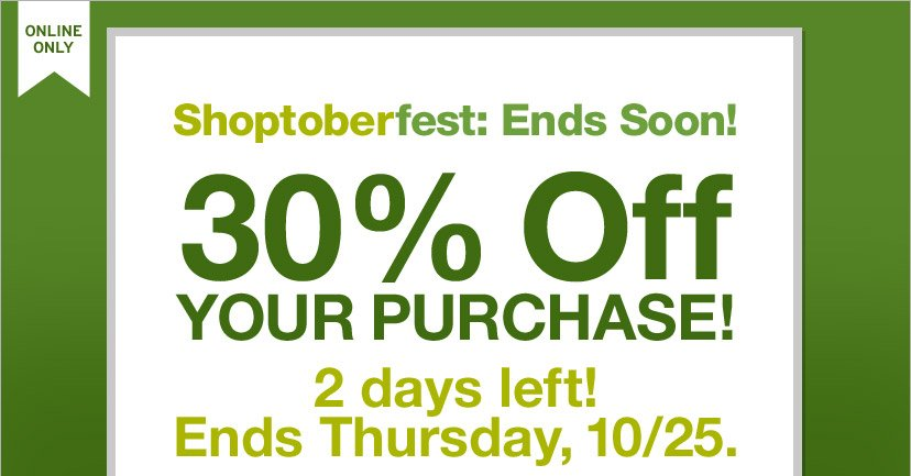 ONLINE ONLY | Shoptoberfest: Ends Soon! | 30% Off YOUR PURCHASE! | 2 days left! Ends Thursday, 10/25.