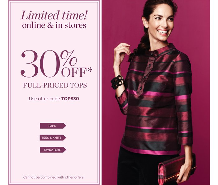 30% off full-priced tops. Tops, Tees and Knits, Sweaters. Use offer code TOPS30. Cannot be combined with other offers.