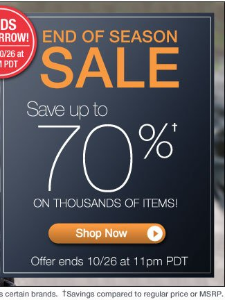 End of Season Sale | Save up to 70%* on thousands of items! | Hurry, 3 Days Only! | Offer ends 10/26 at 11pm PT | Shop Now