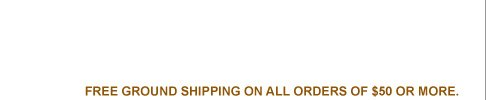 FREE GROUND SHIPPING ON ALL ORDERS OF $150 OR MORE.