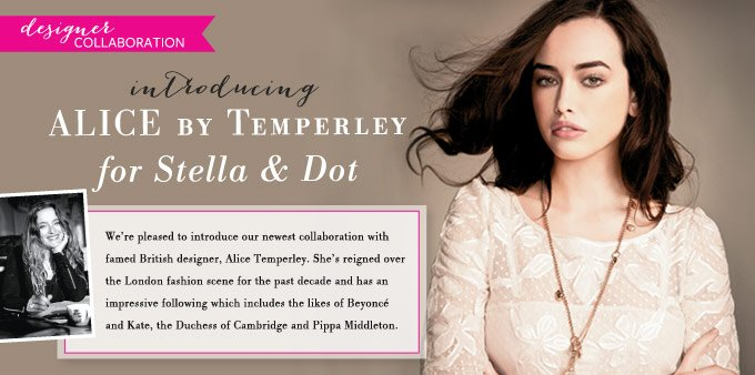 Designer Collaboration - introducing Alice by Temperley for Stella & Dot - We're pleased to introduce our newest collaboration with famed British designer, Alice Temperley. She's reigned over the London fashion scene for the past decade and has an impressive following which includes the likes of Beyoncé and Kate, the Duchess of Cambridge and Pippa Middleton.