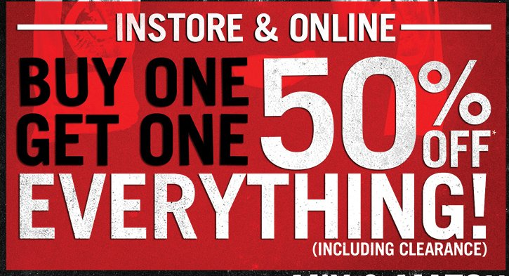 INSTORE & ONLINE - BUY ONE, GET ONE 50% OFF EVERYTHING! (INCLUDING CLEARANCE)