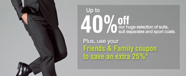 Up to 40% off  our huge selection of suits, suit separates and sport coats. Plus, use your Friends & Family coupon to save an extra 25%*.