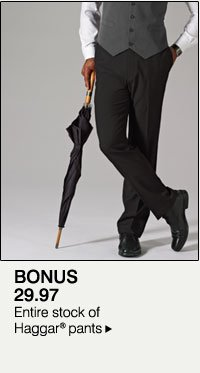 BONUS 29.97 Entire stock of Haggar® pants.