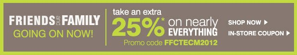Friends and Family. Going on now! Take an extra 25%* on nearly everything. Promo Code FFCTECM2012. Shop now.