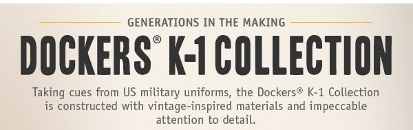 GENERATIONS IN THE MAKING. DOCKERS K-1 COLLECTION. Taking cues from US military uniforms, the Dockers® K-1 Collection is constructed with vintage-inspired materials and impeccable attention to detail.