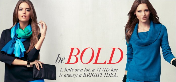 Be BOLD  A little or a lot, a vivid hue is always a bright idea.