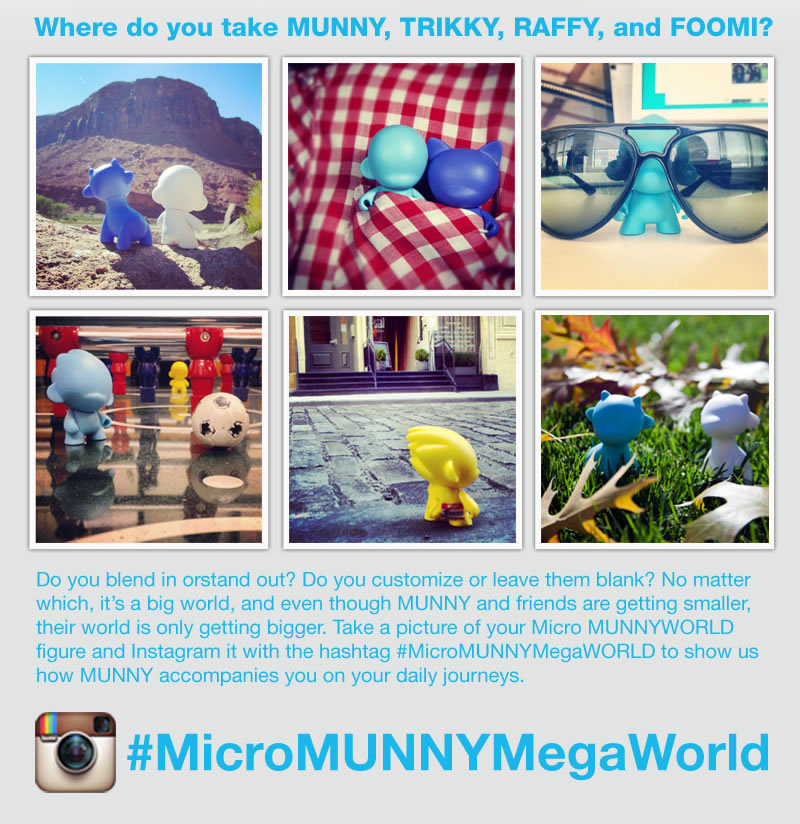 Where do you take MUNNY, TRIKKY, RAFFY, and FOOMI?  Do you blend in or stand out?  Do you customize or leave them blank?  No matter which, it's a big world, and even though MUNNY and friends are getting smaller, their world is only getting bigger.  Take a picture of your Micro MUNNYWORLD and  Instagram it with the hashtag #MicroMUNNYWORLDMegaWORLD to show us how MUNNY accompanies you on your daily journeys.  #MicroMUNNYMegaWorld