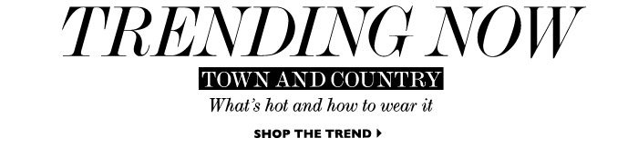 TRENDING NOW TOWN AND COUNTRY WHAT'S HOT AND HOW TO WEAR IT SHOP THE TREND