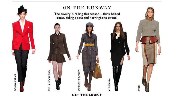 ON THE RUNWAY The cavalry is calling this season - think belted coats, riding boots and herringbone tweed. GET THE LOOK