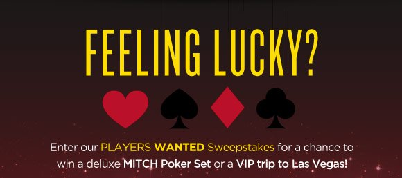 Feeling Lucky? Enter our Players Wanted Sweepstakes for a chance to win a deluxe MITCH Poker Set or a VIP trip to Las Vegas!
