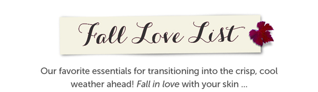 Fall Love List - Our favorite essentials for transitioning into the crisp, cool weather ahead! Fall in love with your skin...