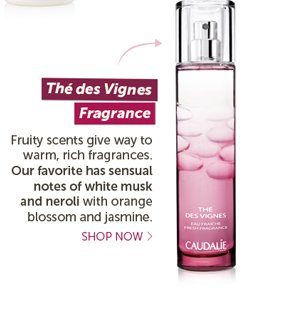 The des Vignes Fragrance: Fruity scents give way to warm rich fragrances. Our favorite has sensual notes of white musk and neroli with hints of orange blossom and jasmine -- Shop Now
