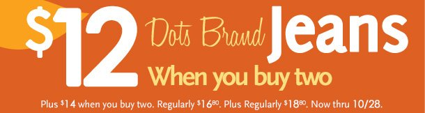 $12 Dots Brand Jeans When you buy two.  Plus $14 when you buy two. Regularly $16.80, Plus regularly $18.80. Now thru 10/28/12