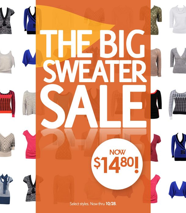 The Big Sweater Sale! Now $14.80! Select styles. Now thru 10/28/12