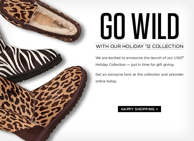 Go wild with our holiday '12 collection - We are excited to announce the launch of our UGG® Holiday Collection - just in time for gift giving. Get an exclusive look at the collection and preorder online today. HAPPY SHOPPING >