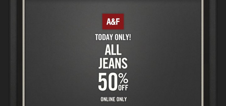 A&F          TODAY ONLY!          ALL JEANS     50% OFF     ONLINE ONLY