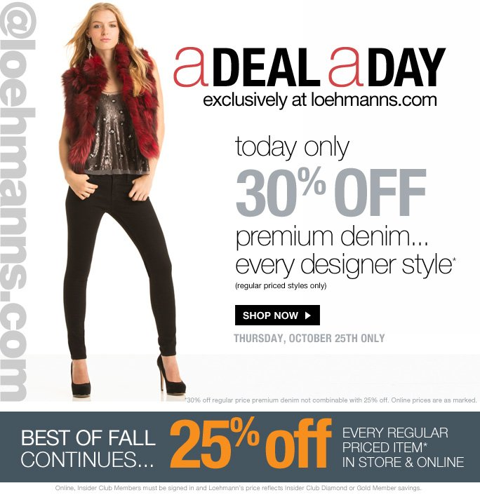 @loehmanns.com A deal a day exclusively at loehmanns.com  today only 30% off  premium denim... every designer style* (regular priced styles only)  Shop now  thursday, october 25th only  *30% off regular price premium denim not combinable with 25% off. Online prices are as marked.  Best of fall continues 25% off every regular  priced item* in store & online  Online, Insider Club Members must be signed in and Loehmann's price reflects Insider Club Diamond or Gold Member savings.