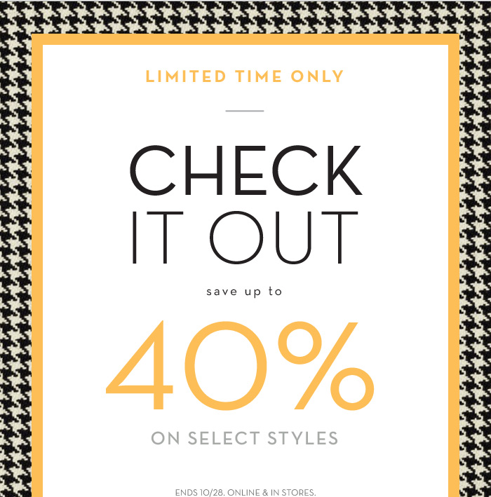 LIMITED TIME ONLY | CHECK IT OUT | SAVE UP TO 40% ON SELECT STYLES | ENDS 10/28. ONLINE & IN STORES.