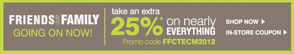 Friends and Family going on now! Take an extra 25%* off nearly everything. Promo code FFCTECM2012. Shop Now. In-store coupon.