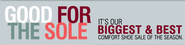 GOOD FOR THE SOLE. IT'S OUR BIGGEST & BEST COMFORT SHOE SALE OF THE SEASON.
