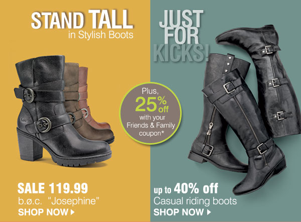 Stand Tall in Stylish Boots. Sale 119.99 b.o.c. Josephine. SHOP NOW. Just for Kicks!. Up to 40% off casual riding boots. SHOP NOW. Plus, 25% off with your Friends & Family coupon*