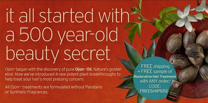 it  all  started with a 500 year old beauty secret ojon began with the discovery  of pure ojon oil Nature s golden elixir now we have introduced 4 new  potent breakthroughs to help treat your hair s most pressing concern All  ojon treatments are formulated without parabens or Synthetic fragrances  FREE shipping plus FREE sample of restorative Hair Treatment with ANY  order CODE FREESHIP1012