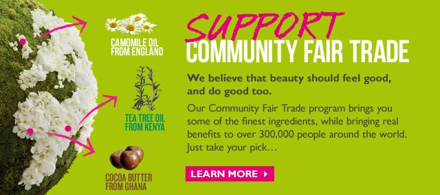 Support Community Fair Trade -  We believe that beauty should feel good, and do good too. Our Community Fair Trade program brings you some of the finest ingredients, while bringing real benefits to over 300,000 people around the world. Just take your pick... - Camomile Oil from England - Tea Tree Oil from Kenya - Cocoa Butter from Ghana - Learn More