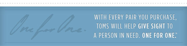 With every pair you purchase, TOMS will help give sight to a person in need. One for One.(TM)