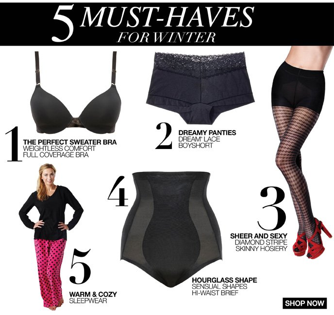 5 Must Haves for Winter 1. Perfect Sweeater Bra 2. Dreamy Panties 3. Sheer and Sexy Hosiery 4. Hourglass Shapewear 5. Warm & Cozy Sleepwear