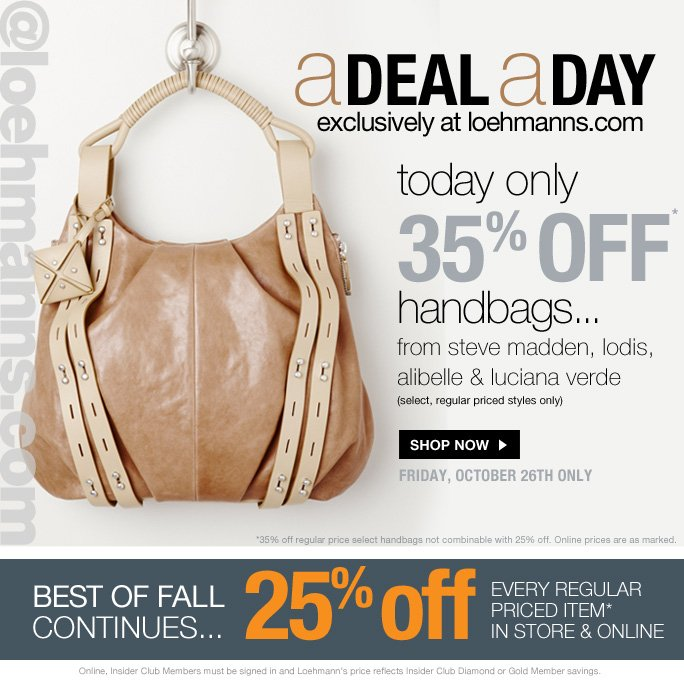 @loehmanns.com aDeal aDay Exclusively at loehmanns.com  Today only 35% off Handbags… From steve madden, lodis, Alibelle & Luciana verde (Select, regular priced styles only)  Shop now Friday, October 26th only  *35% off regular price select handbags not combinable with 25% off. Online prices are as marked.  Best of Fall Continues  25% off  Every regular Priced Item* In Store & Online  Online, Insider Club Members must be signed in and Loehmann's price reflects Insider Club Diamond or Gold Member savings.