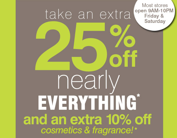 Most stores open 9AM-10PM Friday & Saturday. Take an extra 25% off  nearly everything* and an extra 10% off cosmetics & fragrance!*