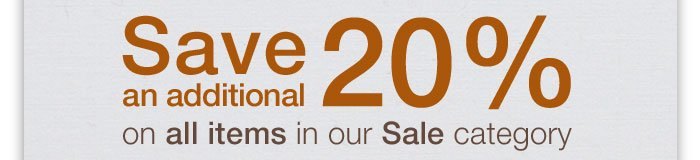 Save an additional 20% on all items in our Sale category.