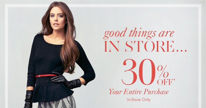 Good things are IN STORE…  30% OFF* Your Entire Purchase  In–Store Only