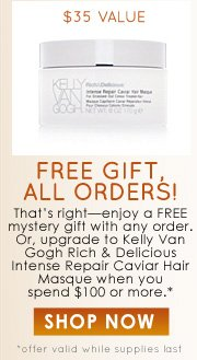 FREE Gift, ALL ORDERS! That's right—enjoy a FREE mystery gift with any order. Or, upgrade to Kelly Van Gogh Rich and Delicious Intense Repair Caviar Hair Masque ($35 value) when you spend $100 or more.* *offer valid while supplies last  SHOP NOW >>
