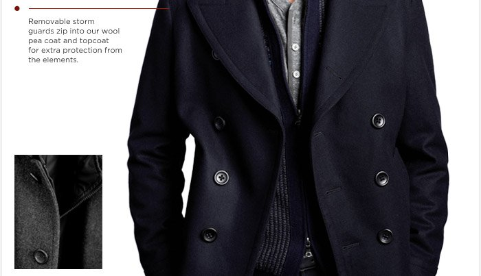 Removable storm guards zip into our wool pea coat and topcoat for extra protection from the elements.