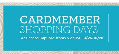 Cardmember Shopping Days | At Banana Republic stores & online, 10/26-10/28.