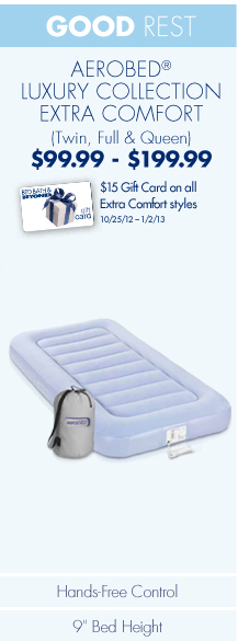 "GOOD REST AEROBED® LUXURY COLLECTION EXTRA COMFORT (Twin, Full & Queen) $99.99-$199.99 $15 Gift Card on all Extra Comfort styles 10/25/12-1/2/13  Hands-Free Control 9"" Bed Height"